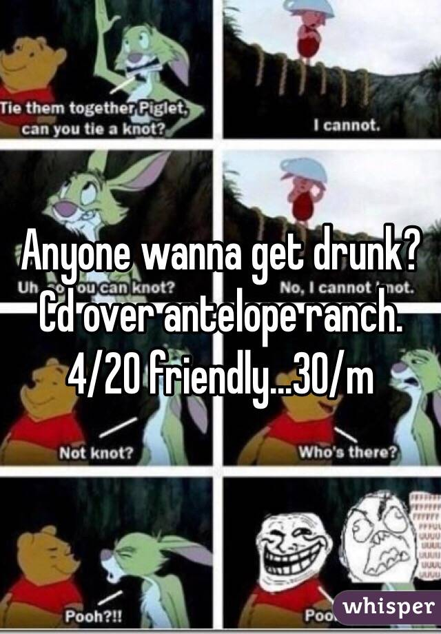 Anyone wanna get drunk? Cd over antelope ranch. 4/20 friendly...30/m