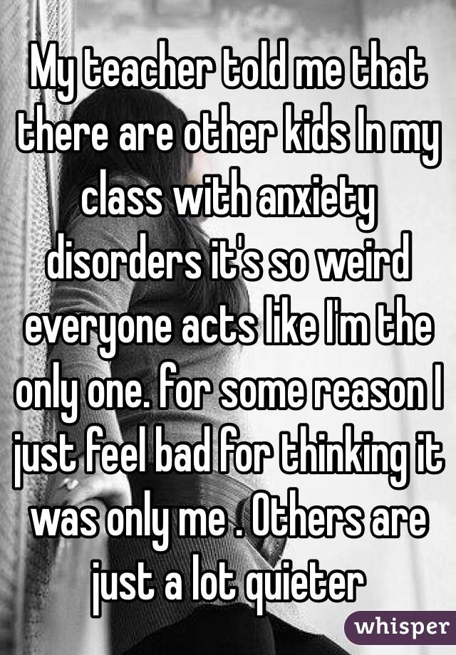 My teacher told me that there are other kids In my class with anxiety disorders it's so weird everyone acts like I'm the only one. for some reason I just feel bad for thinking it was only me . Others are just a lot quieter