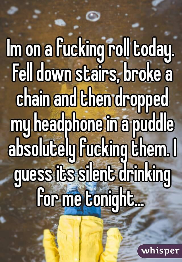 Im on a fucking roll today. Fell down stairs, broke a chain and then dropped my headphone in a puddle absolutely fucking them. I guess its silent drinking for me tonight...