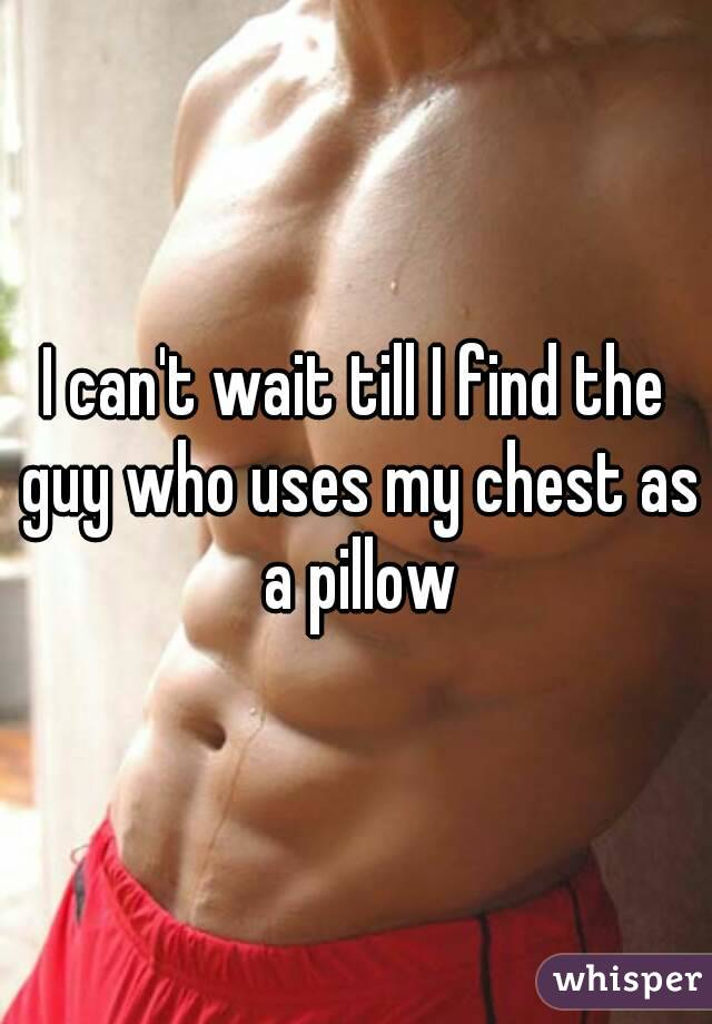 I can't wait till I find the guy who uses my chest as a pillow