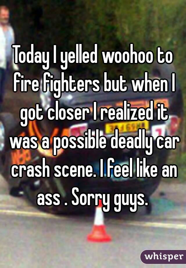 Today I yelled woohoo to fire fighters but when I got closer I realized it was a possible deadly car crash scene. I feel like an ass . Sorry guys.