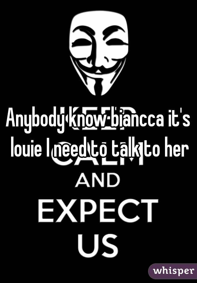 Anybody know biancca it's louie I need to talk to her