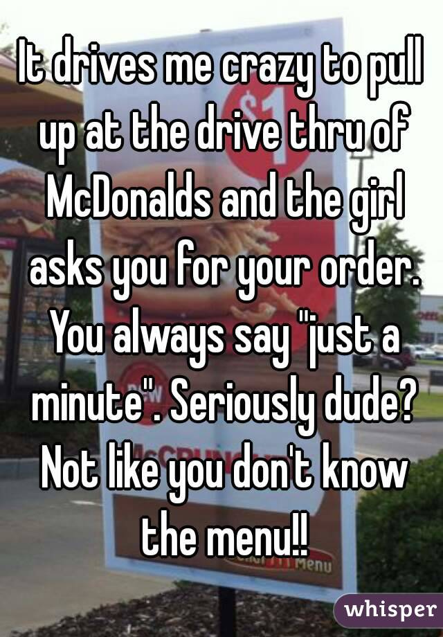 """It drives me crazy to pull up at the drive thru of McDonalds and the girl asks you for your order. You always say """"just a minute"""". Seriously dude? Not like you don't know the menu!!"""