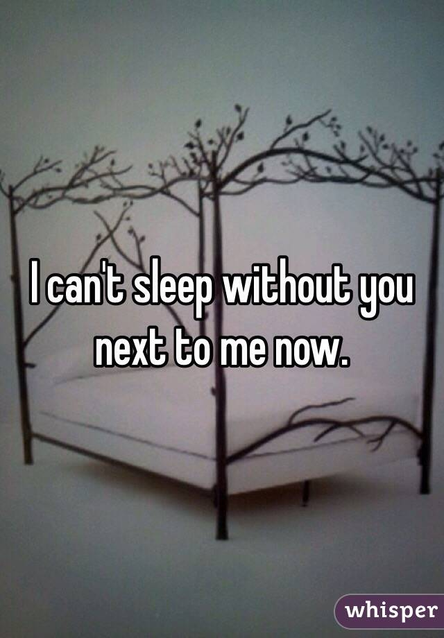 I can't sleep without you next to me now.