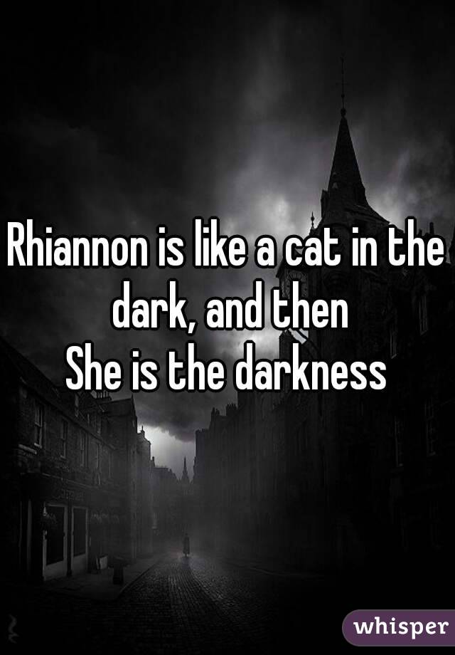 Rhiannon is like a cat in the dark, and then She is the darkness