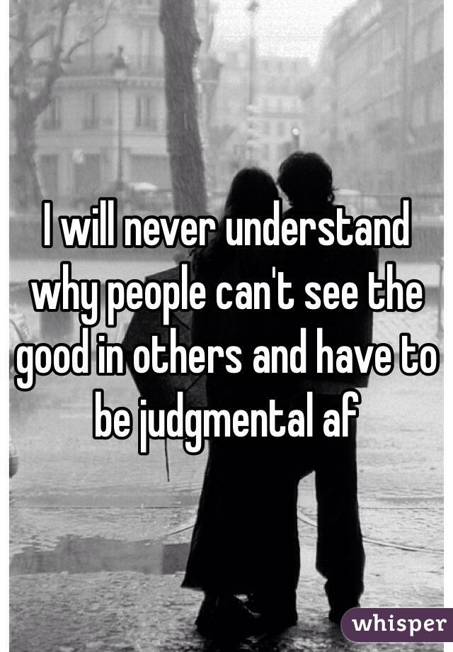 I will never understand why people can't see the good in others and have to be judgmental af