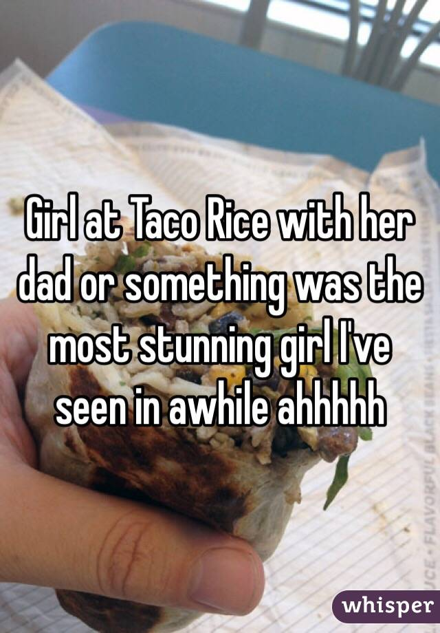 Girl at Taco Rice with her dad or something was the most stunning girl I've seen in awhile ahhhhh