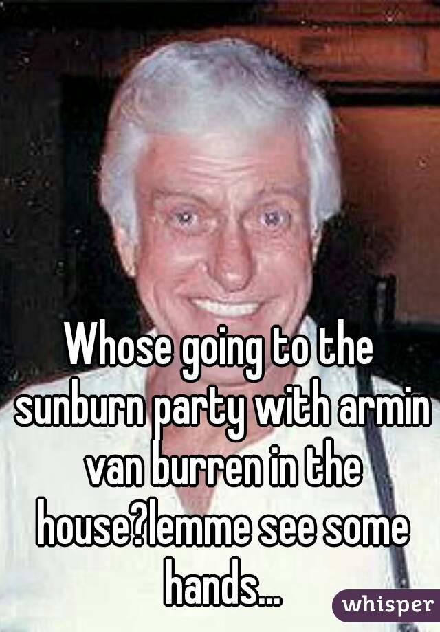 Whose going to the sunburn party with armin van burren in the house?lemme see some hands...