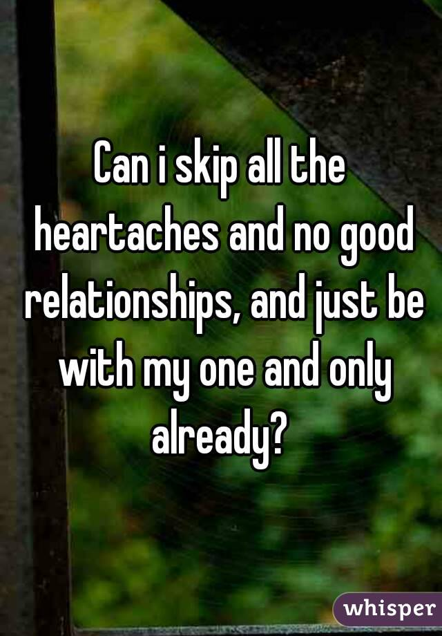 Can i skip all the heartaches and no good relationships, and just be with my one and only already?