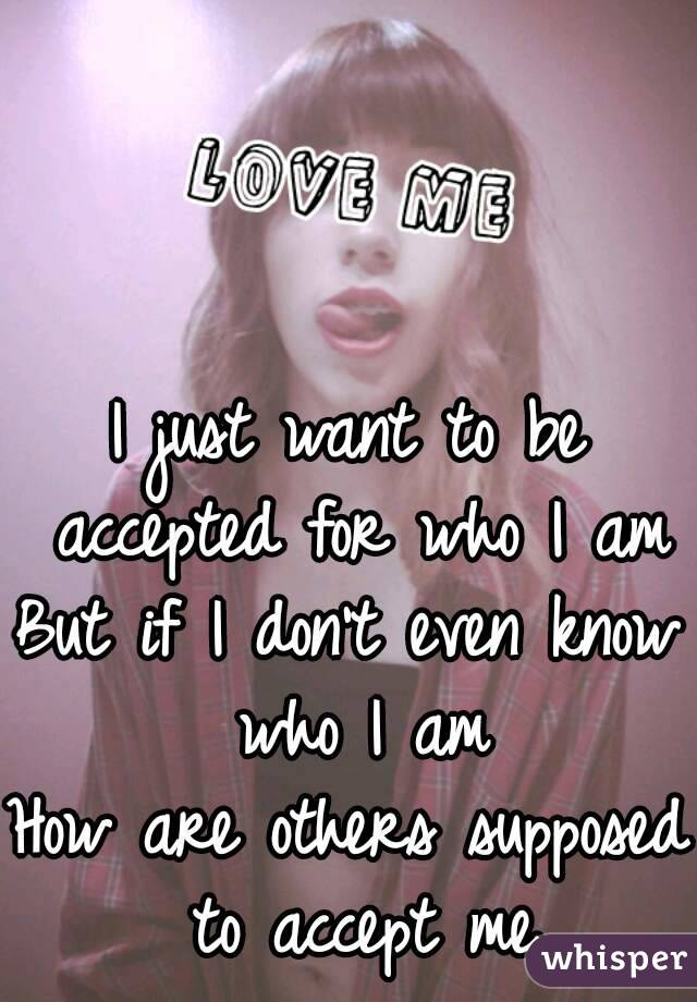 I just want to be accepted for who I am But if I don't even know who I am How are others supposed to accept me