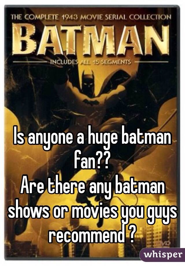 Is anyone a huge batman fan??  Are there any batman shows or movies you guys recommend ?