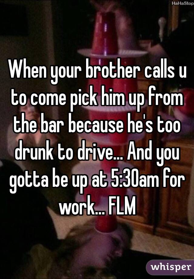 When your brother calls u to come pick him up from the bar because he's too drunk to drive... And you gotta be up at 5:30am for work... FLM