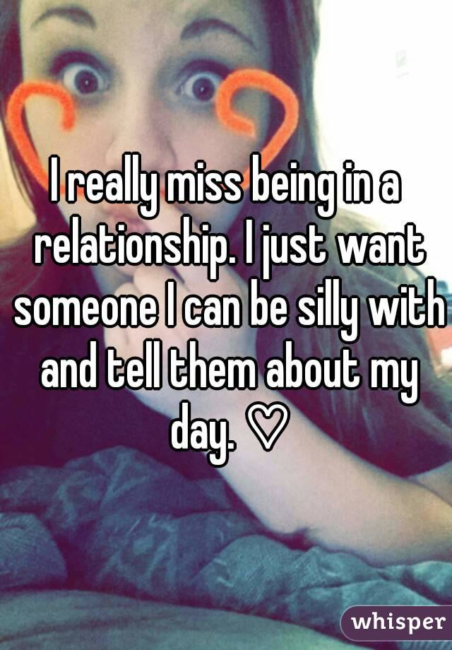 I really miss being in a relationship. I just want someone I can be silly with and tell them about my day. ♡