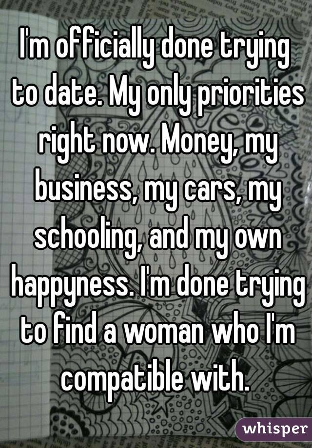 I'm officially done trying to date. My only priorities right now. Money, my business, my cars, my schooling, and my own happyness. I'm done trying to find a woman who I'm compatible with.