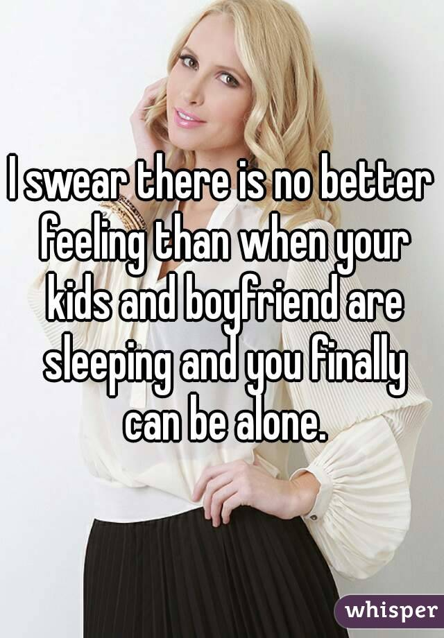 I swear there is no better feeling than when your kids and boyfriend are sleeping and you finally can be alone.