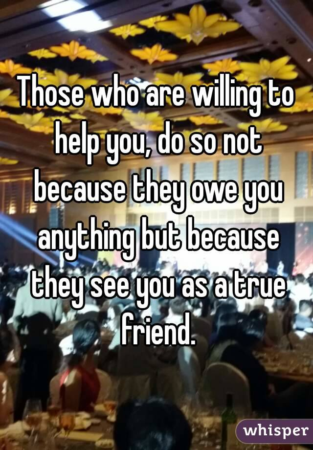 Those who are willing to help you, do so not because they owe you anything but because they see you as a true friend.