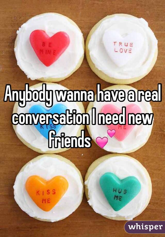 Anybody wanna have a real conversation I need new friends 💕
