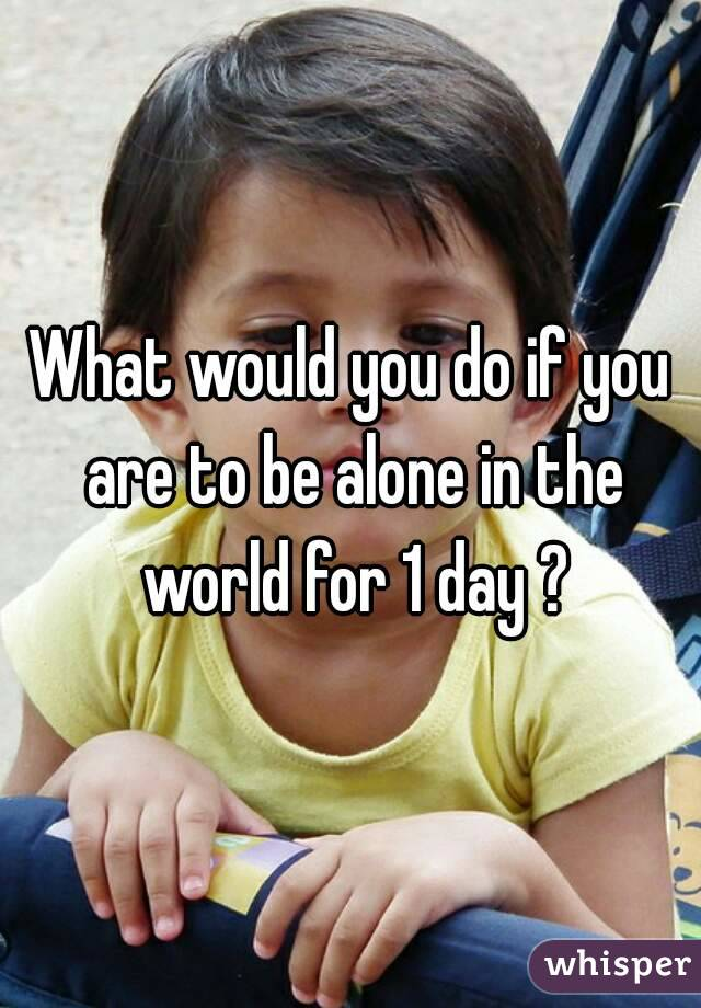 What would you do if you are to be alone in the world for 1 day ?