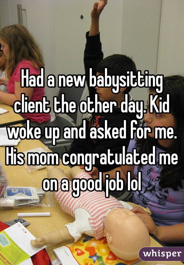 Had a new babysitting client the other day. Kid woke up and asked for me. His mom congratulated me on a good job lol