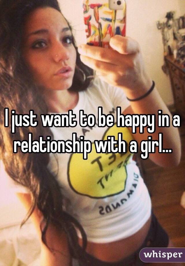 I just want to be happy in a relationship with a girl...