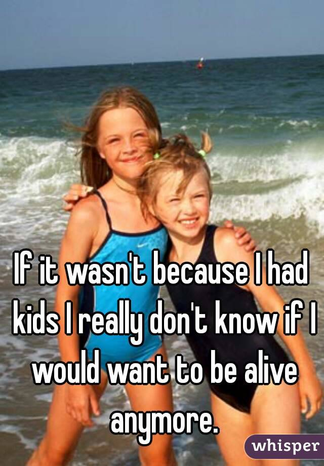 If it wasn't because I had kids I really don't know if I would want to be alive anymore.