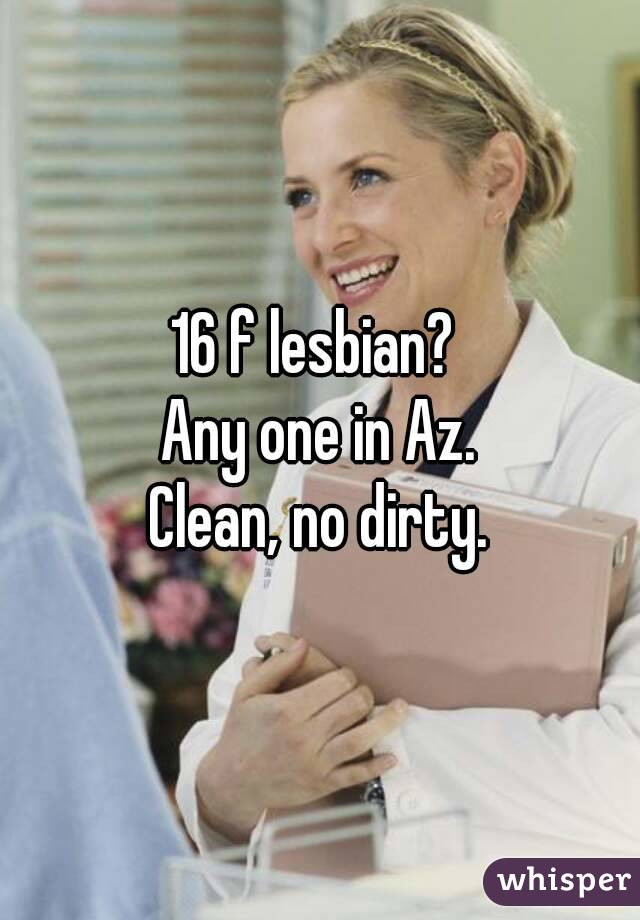 16 f lesbian?  Any one in Az. Clean, no dirty.