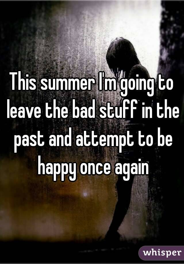 This summer I'm going to leave the bad stuff in the past and attempt to be happy once again