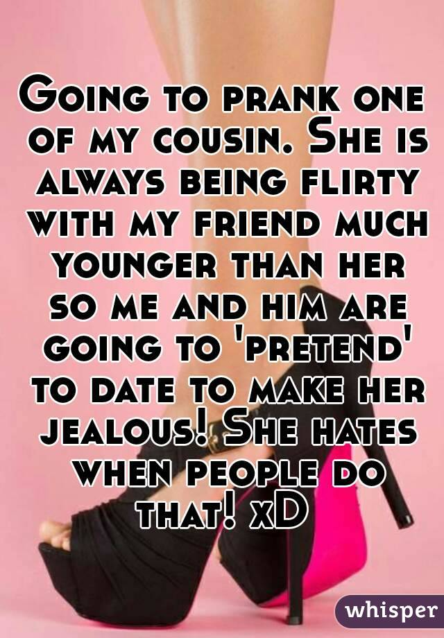 Going to prank one of my cousin. She is always being flirty with my friend much younger than her so me and him are going to 'pretend' to date to make her jealous! She hates when people do that! xD