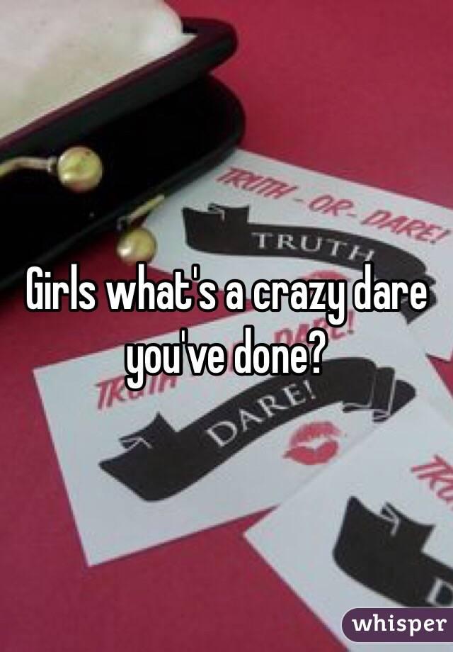 Girls what's a crazy dare you've done?
