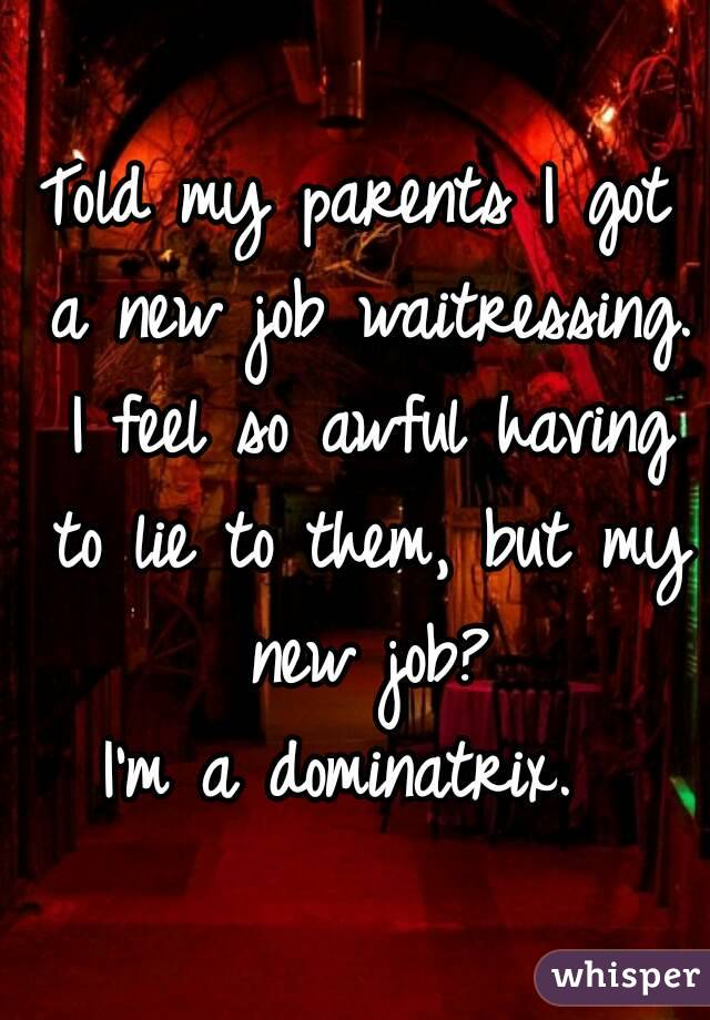 Told my parents I got a new job waitressing. I feel so awful having to lie to them, but my new job? I'm a dominatrix.