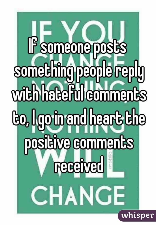 If someone posts something people reply with hateful comments to, I go in and heart the positive comments received