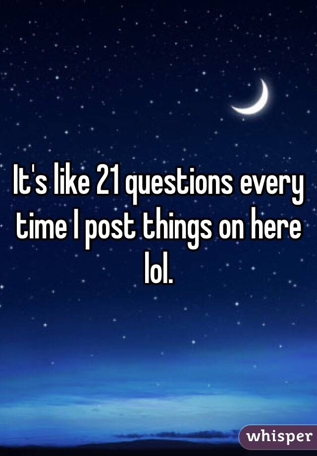 It's like 21 questions every time I post things on here lol.
