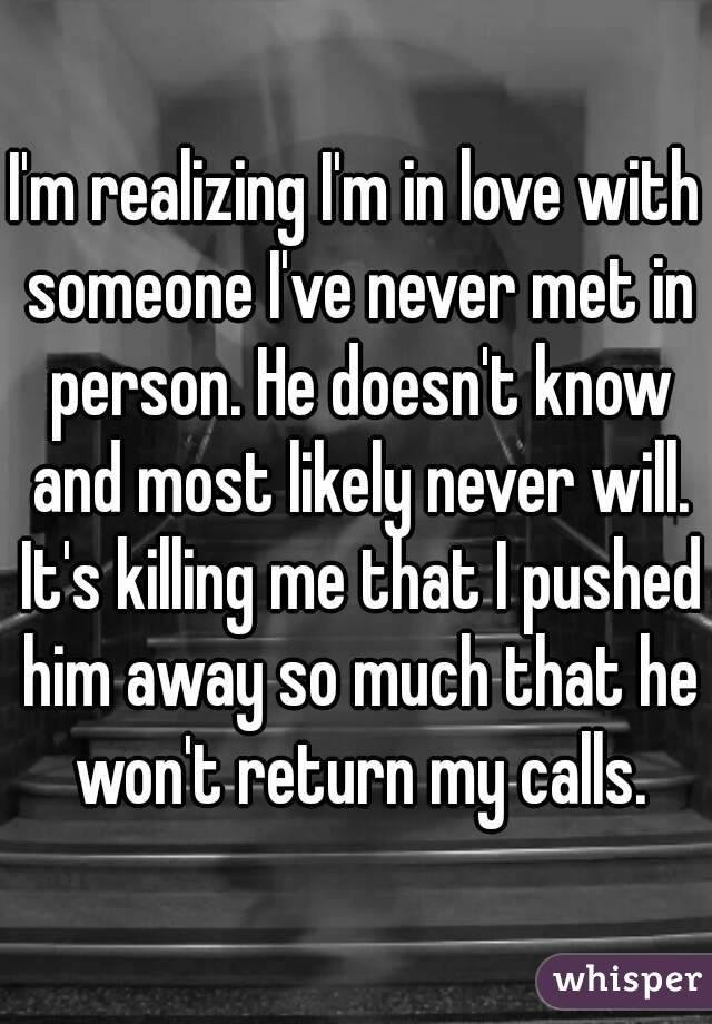 I'm realizing I'm in love with someone I've never met in person. He doesn't know and most likely never will. It's killing me that I pushed him away so much that he won't return my calls.