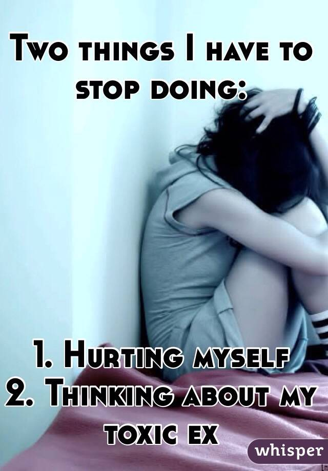 Two things I have to stop doing:       1. Hurting myself 2. Thinking about my toxic ex