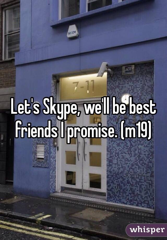 Let's Skype, we'll be best friends I promise. (m19)