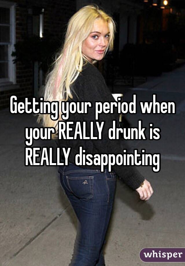 Getting your period when your REALLY drunk is REALLY disappointing