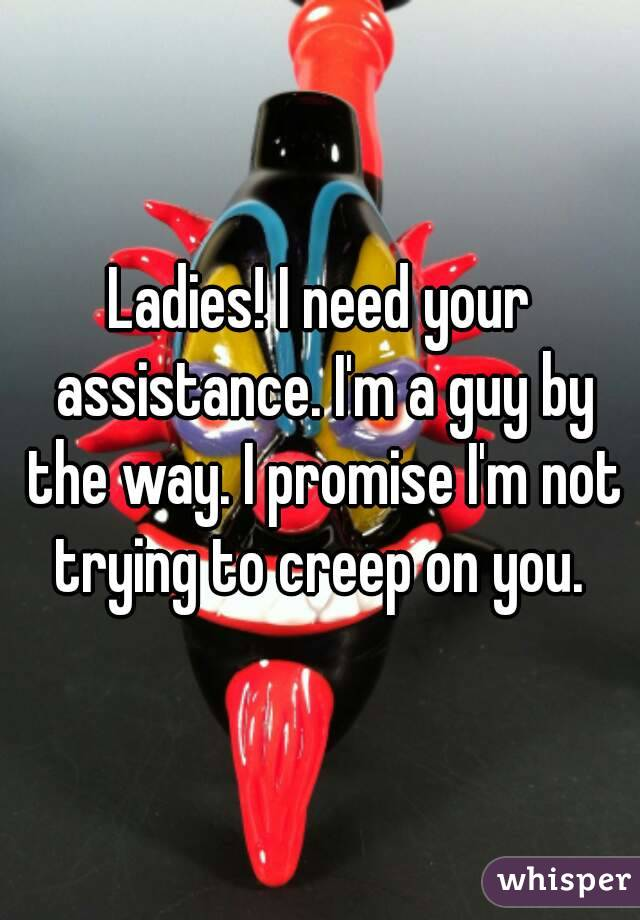 Ladies! I need your assistance. I'm a guy by the way. I promise I'm not trying to creep on you.