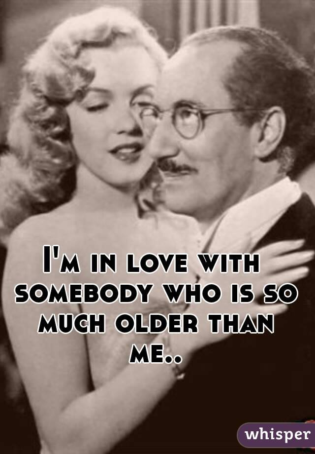 I'm in love with somebody who is so much older than me..