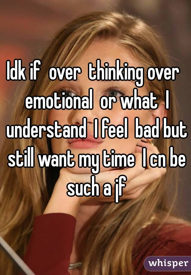 Idk if  over  thinking over  emotional  or what  I understand  I feel  bad but still want my time  I cn be such a jf