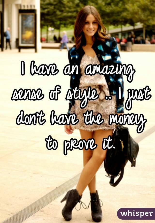 I have an amazing sense of style .. I just don't have the money to prove it.