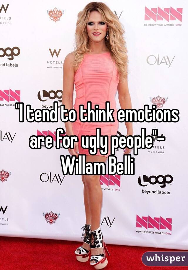 """I tend to think emotions are for ugly people""-Willam Belli"