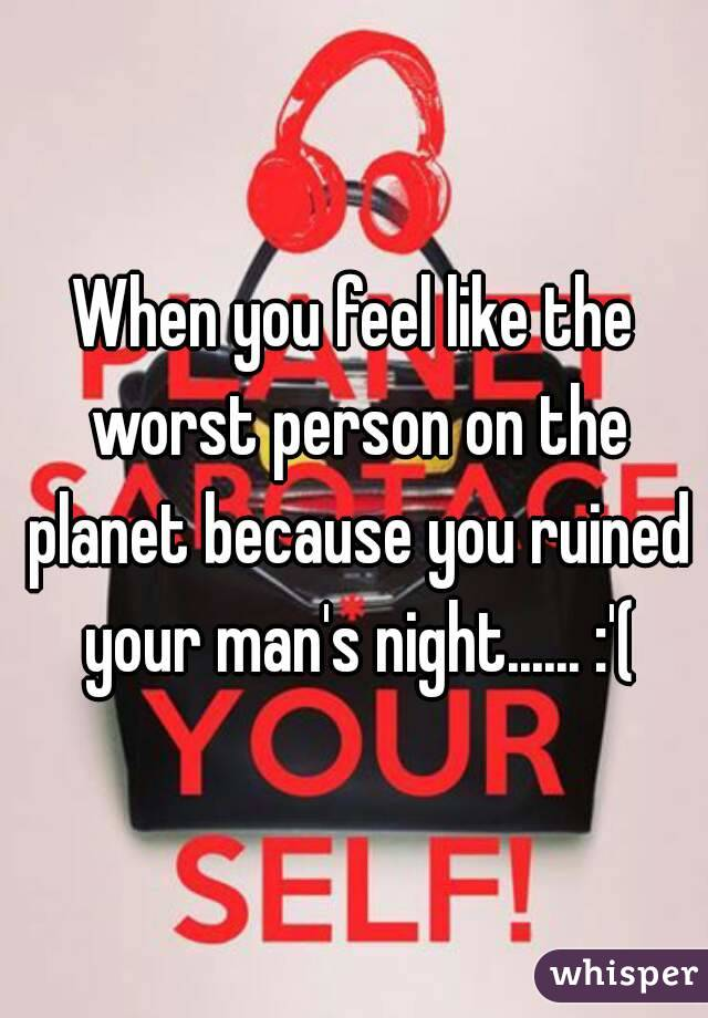 When you feel like the worst person on the planet because you ruined your man's night...... :'(
