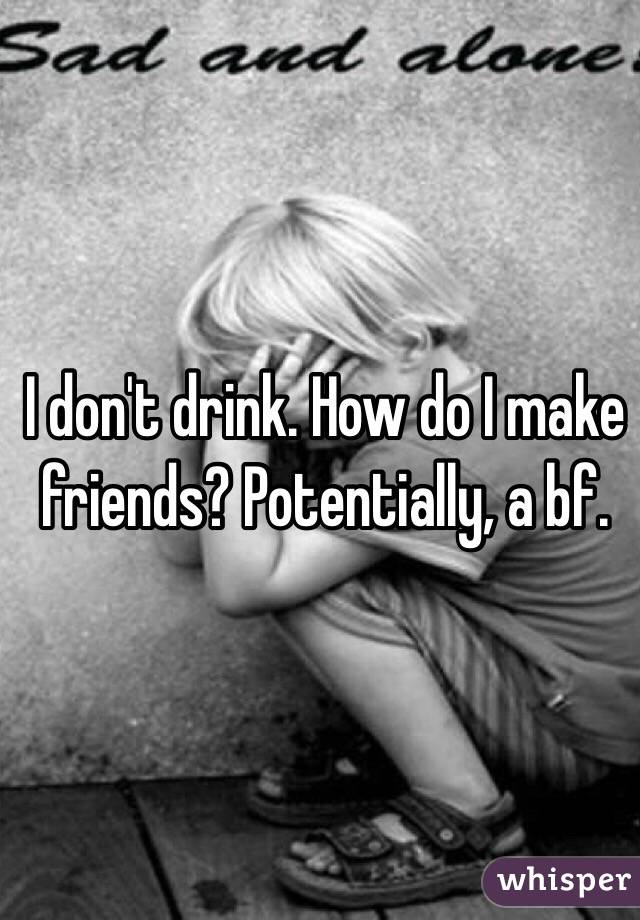 I don't drink. How do I make friends? Potentially, a bf.