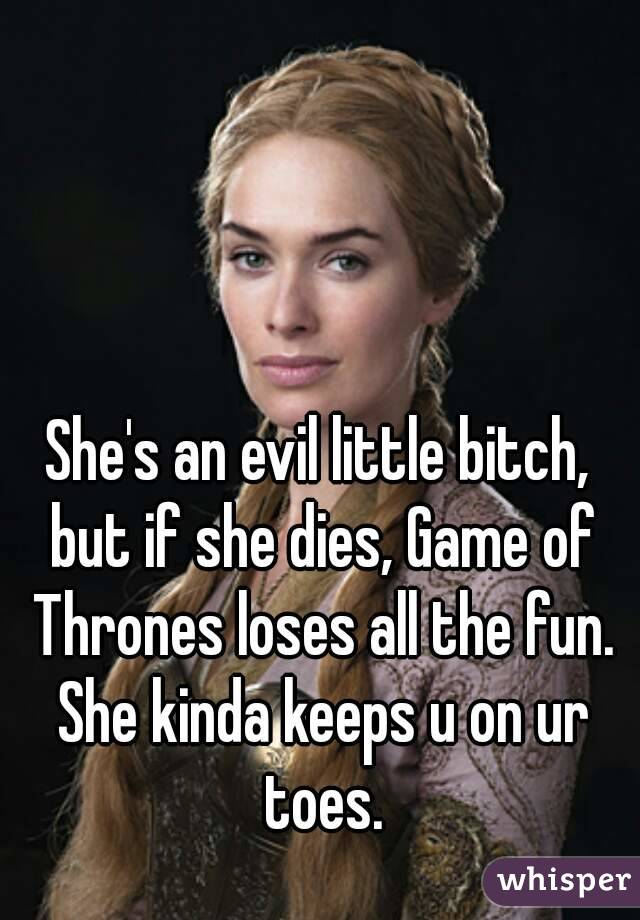 She's an evil little bitch, but if she dies, Game of Thrones loses all the fun. She kinda keeps u on ur toes.