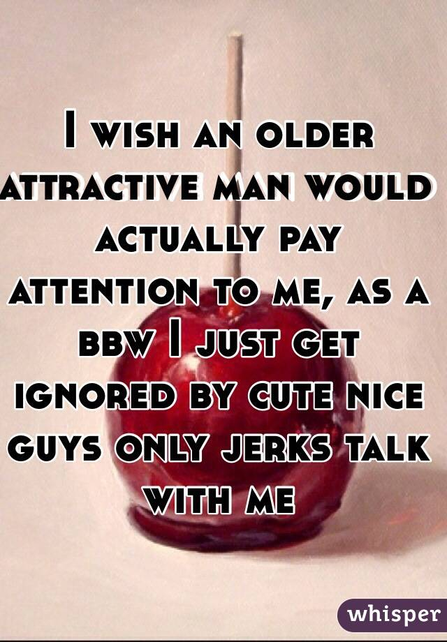 I wish an older attractive man would actually pay attention to me, as a bbw I just get ignored by cute nice guys only jerks talk with me