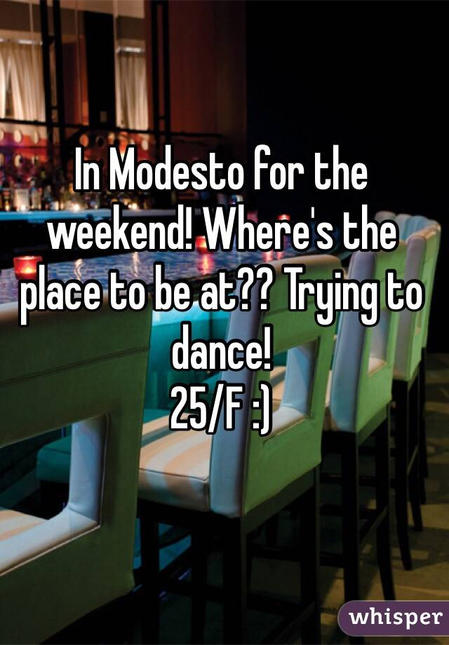 In Modesto for the weekend! Where's the place to be at?? Trying to dance!  25/F :)
