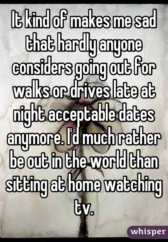 It kind of makes me sad that hardly anyone considers going out for walks or drives late at night acceptable dates anymore. I'd much rather be out in the world than sitting at home watching tv.