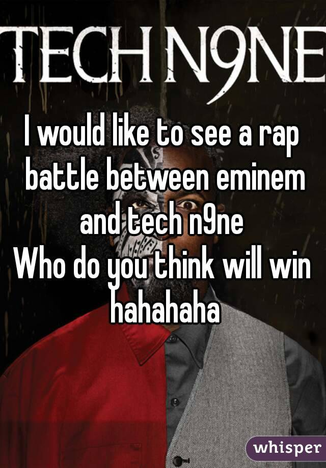 I would like to see a rap battle between eminem and tech n9ne  Who do you think will win hahahaha