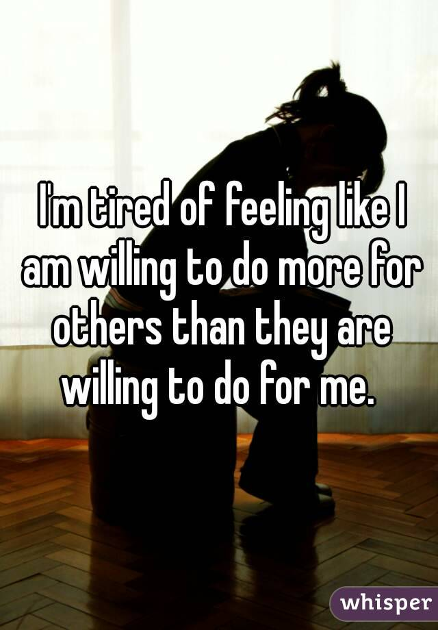 I'm tired of feeling like I am willing to do more for others than they are willing to do for me.