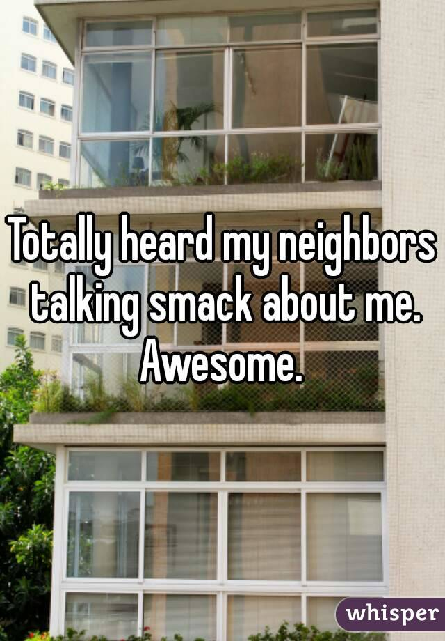 Totally heard my neighbors talking smack about me. Awesome.